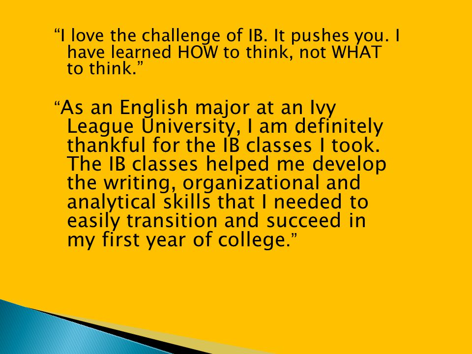 """""""I love the challenge of IB. It pushes you. I have learned HOW to think, not WHAT to think."""" """" As an English major at an Ivy League University, I am d"""