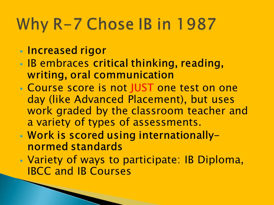  Increased rigor  IB embraces critical thinking, reading, writing, oral communication  Course score is not JUST one test on one day (like Advanced
