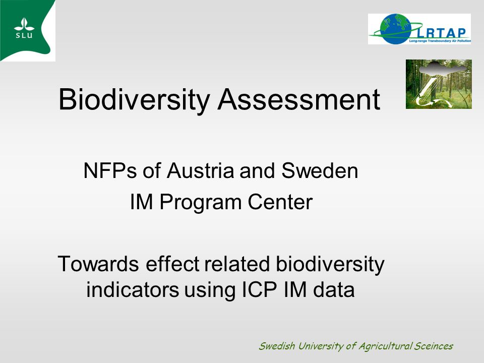 Biodiversity Assessment NFPs of Austria and Sweden IM Program Center Towards effect related biodiversity indicators using ICP IM data Swedish University of Agricultural Sceinces