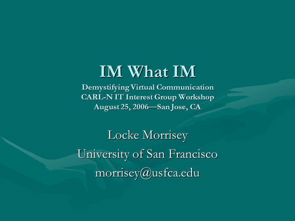 IM What IM Demystifying Virtual Communication CARL-N IT Interest Group Workshop August 25, 2006—San Jose, CA Locke Morrisey University of San Francisco morrisey@usfca.edu