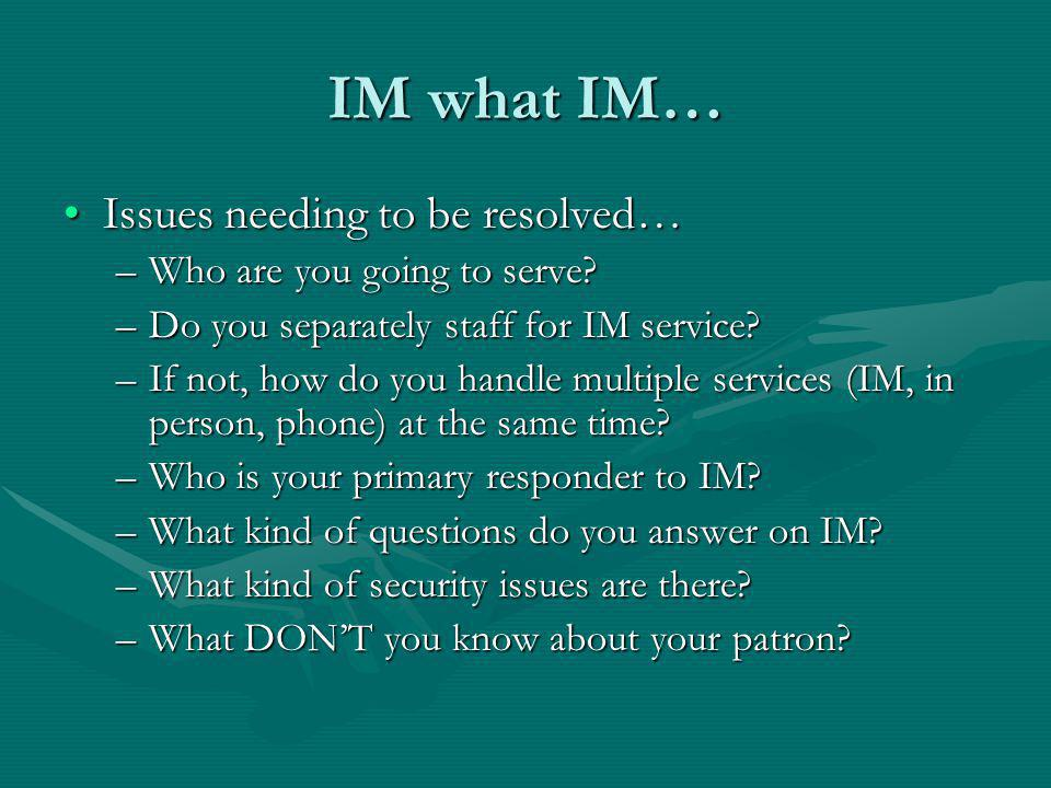 IM what IM… Issues needing to be resolved…Issues needing to be resolved… –Who are you going to serve.