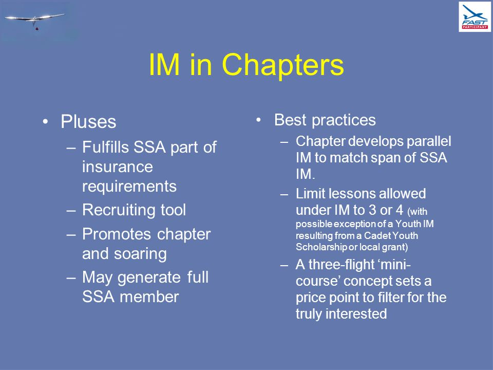 IM in Chapters Pluses –Fulfills SSA part of insurance requirements –Recruiting tool –Promotes chapter and soaring –May generate full SSA member Best practices –Chapter develops parallel IM to match span of SSA IM.