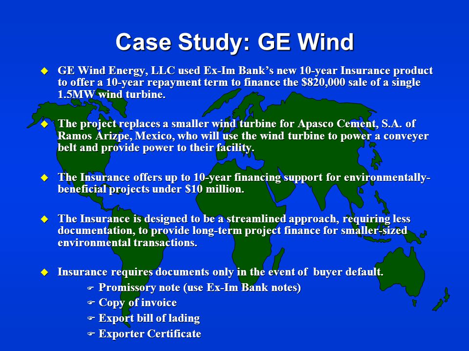Case Study: GE Wind u GE Wind Energy, LLC used Ex-Im Bank's new 10-year Insurance product to offer a 10-year repayment term to finance the $820,000 sale of a single 1.5MW wind turbine.