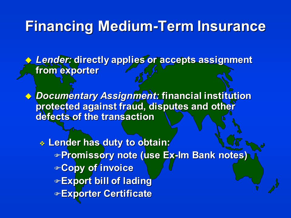 Financing Medium-Term Insurance u Lender: directly applies or accepts assignment from exporter u Documentary Assignment: financial institution protected against fraud, disputes and other defects of the transaction v Lender has duty to obtain: F Promissory note (use Ex-Im Bank notes) F Copy of invoice F Export bill of lading F Exporter Certificate