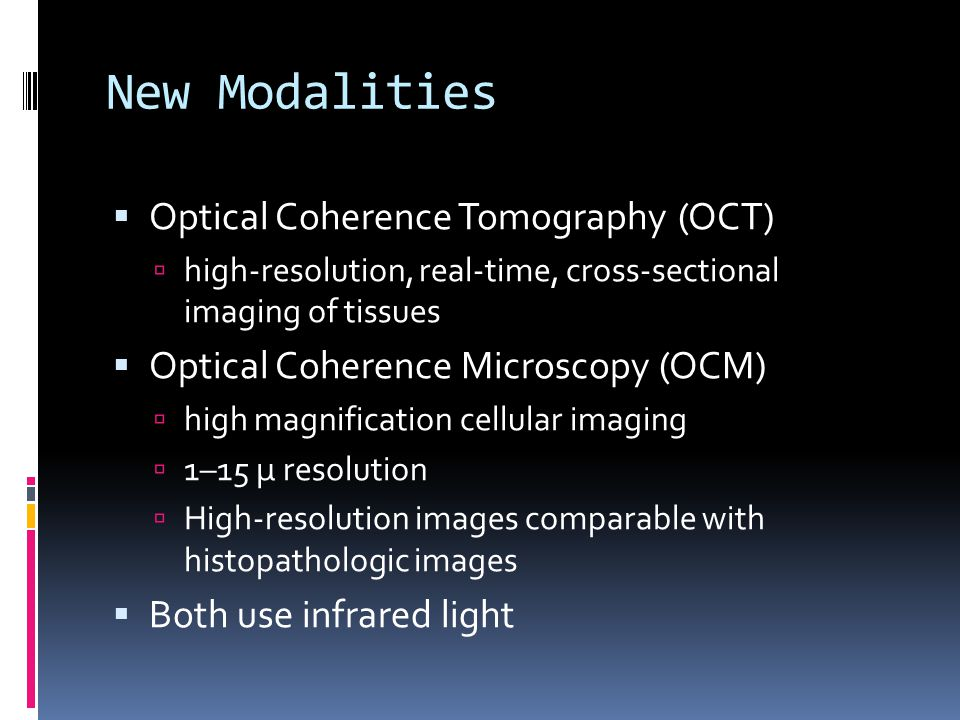  Optical Coherence Tomography (OCT)  high-resolution, real-time, cross-sectional imaging of tissues  Optical Coherence Microscopy (OCM)  high magn
