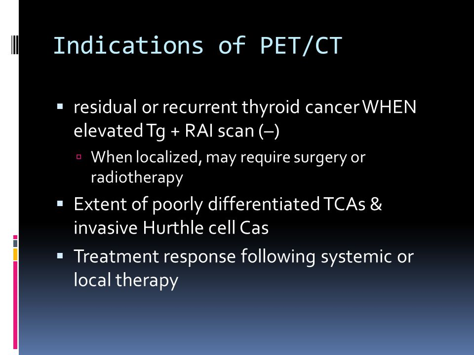 Indications of PET/CT  residual or recurrent thyroid cancer WHEN elevated Tg + RAI scan (–)  When localized, may require surgery or radiotherapy  E