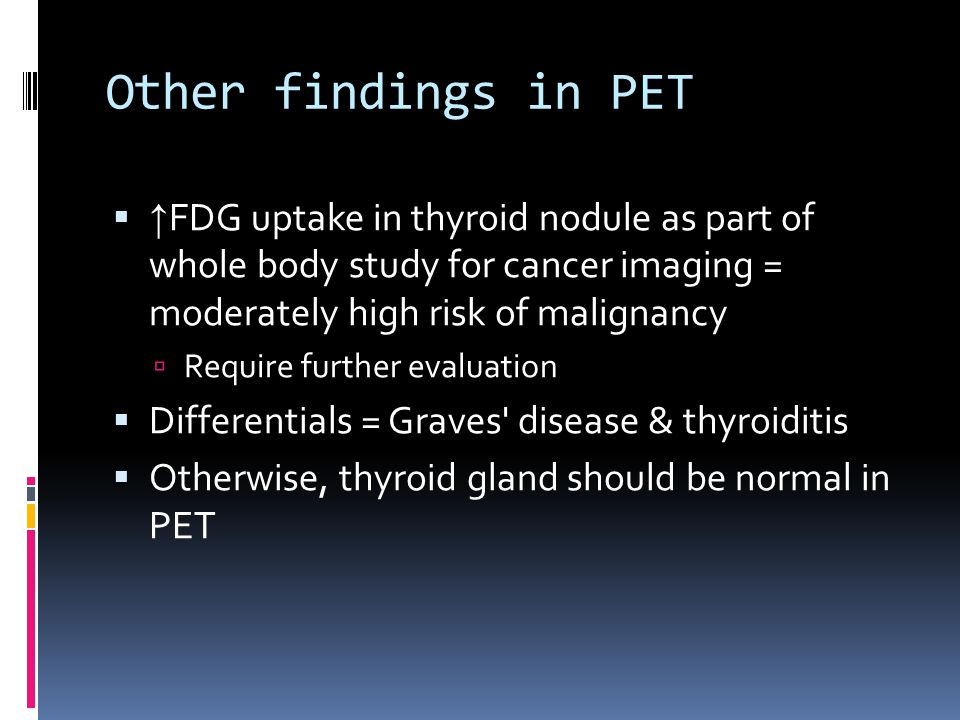 Other findings in PET  ↑ FDG uptake in thyroid nodule as part of whole body study for cancer imaging = moderately high risk of malignancy  Require f