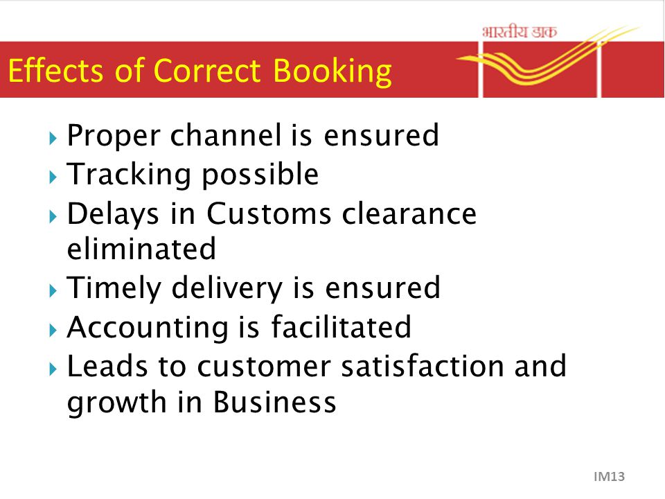Effects of Correct Booking  Proper channel is ensured  Tracking possible  Delays in Customs clearance eliminated  Timely delivery is ensured  Accounting is facilitated  Leads to customer satisfaction and growth in Business IM13