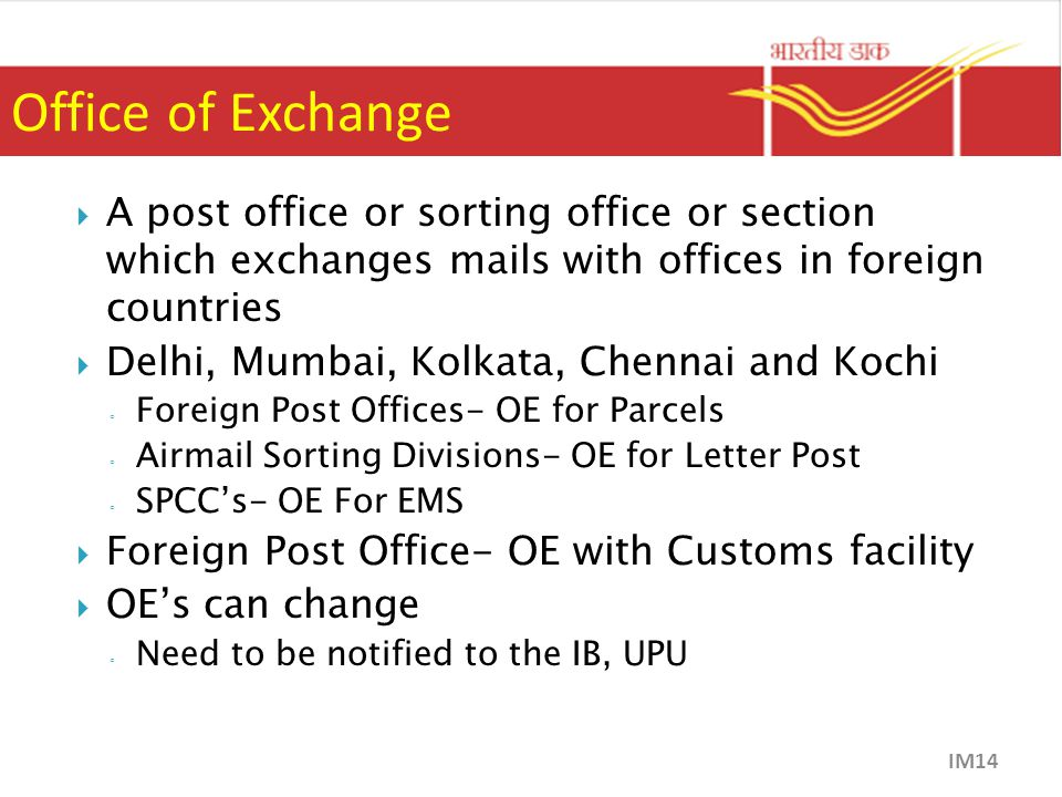Office of Exchange  A post office or sorting office or section which exchanges mails with offices in foreign countries  Delhi, Mumbai, Kolkata, Chennai and Kochi ◦ Foreign Post Offices- OE for Parcels ◦ Airmail Sorting Divisions- OE for Letter Post ◦ SPCC's- OE For EMS  Foreign Post Office- OE with Customs facility  OE's can change ◦ Need to be notified to the IB, UPU IM14