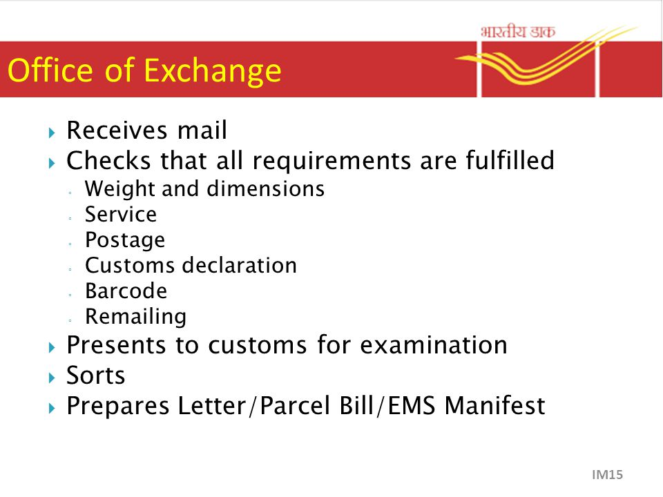 Office of Exchange  Receives mail  Checks that all requirements are fulfilled ◦ Weight and dimensions ◦ Service ◦ Postage ◦ Customs declaration ◦ Barcode ◦ Remailing  Presents to customs for examination  Sorts  Prepares Letter/Parcel Bill/EMS Manifest IM15