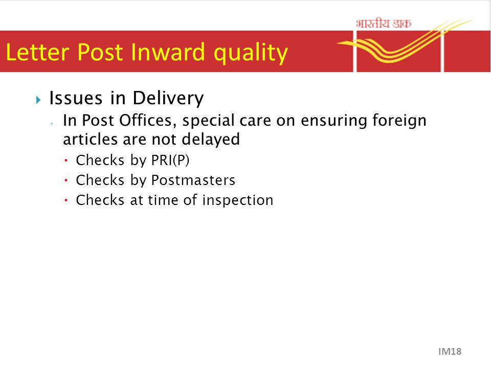 Letter Post Inward quality  Issues in Delivery ◦ In Post Offices, special care on ensuring foreign articles are not delayed  Checks by PRI(P)  Checks by Postmasters  Checks at time of inspection IM18