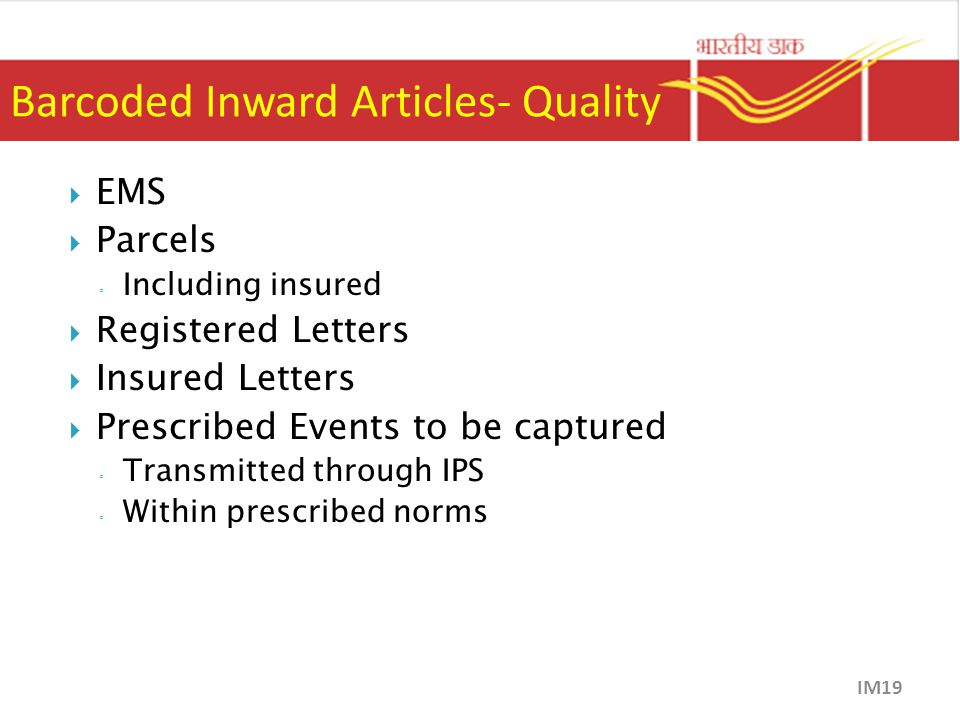 Barcoded Inward Articles- Quality  EMS  Parcels ◦ Including insured  Registered Letters  Insured Letters  Prescribed Events to be captured ◦ Transmitted through IPS ◦ Within prescribed norms IM19
