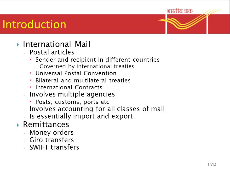 Introduction  International Mail ◦ Postal articles  Sender and recipient in different countries ◦ Governed by international treaties  Universal Postal Convention  Bilateral and multilateral treaties  International Contracts ◦ Involves multiple agencies  Posts, customs, ports etc ◦ Involves accounting for all classes of mail ◦ Is essentially import and export  Remittances ◦ Money orders ◦ Giro transfers ◦ SWIFT transfers IM2