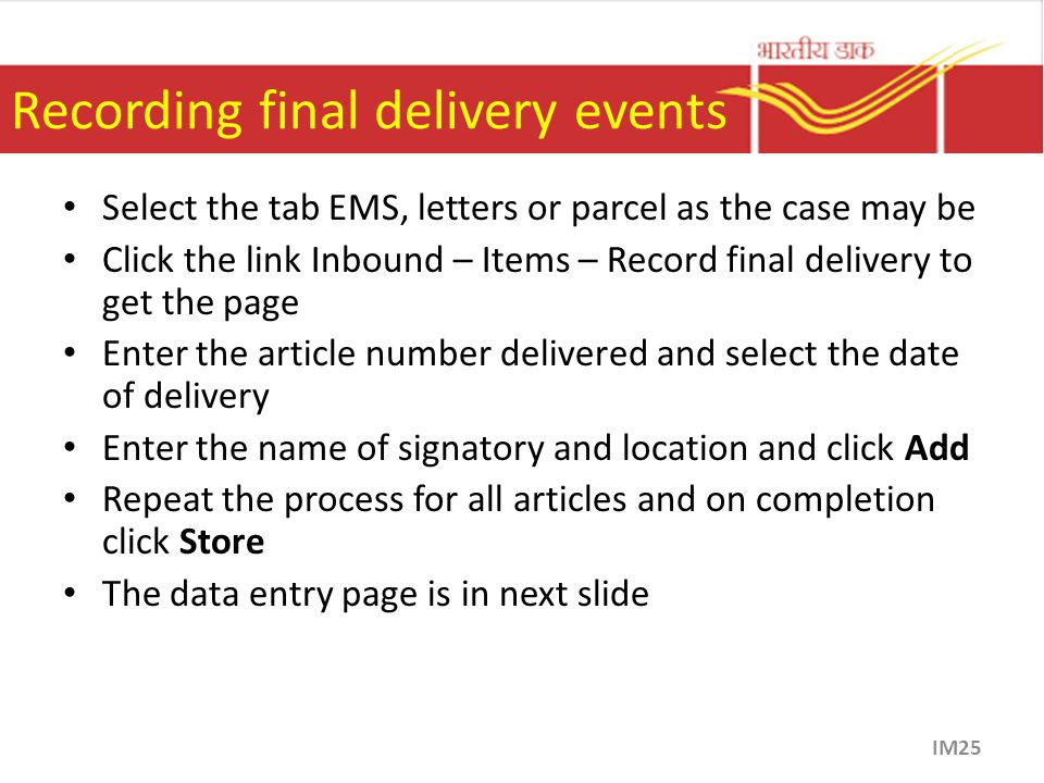 Recording final delivery events Select the tab EMS, letters or parcel as the case may be Click the link Inbound – Items – Record final delivery to get the page Enter the article number delivered and select the date of delivery Enter the name of signatory and location and click Add Repeat the process for all articles and on completion click Store The data entry page is in next slide IM25