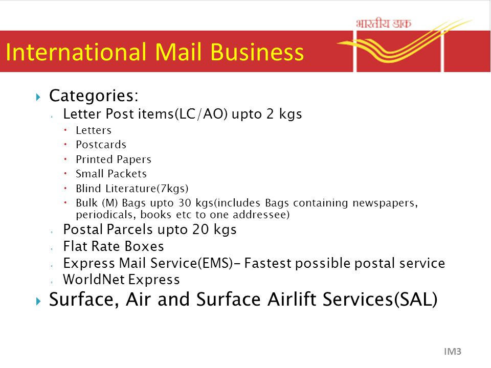 International Mail Business  Categories: ◦ Letter Post items(LC/AO) upto 2 kgs  Letters  Postcards  Printed Papers  Small Packets  Blind Literature(7kgs)  Bulk (M) Bags upto 30 kgs(includes Bags containing newspapers, periodicals, books etc to one addressee) ◦ Postal Parcels upto 20 kgs ◦ Flat Rate Boxes ◦ Express Mail Service(EMS)- Fastest possible postal service ◦ WorldNet Express  Surface, Air and Surface Airlift Services(SAL) IM3