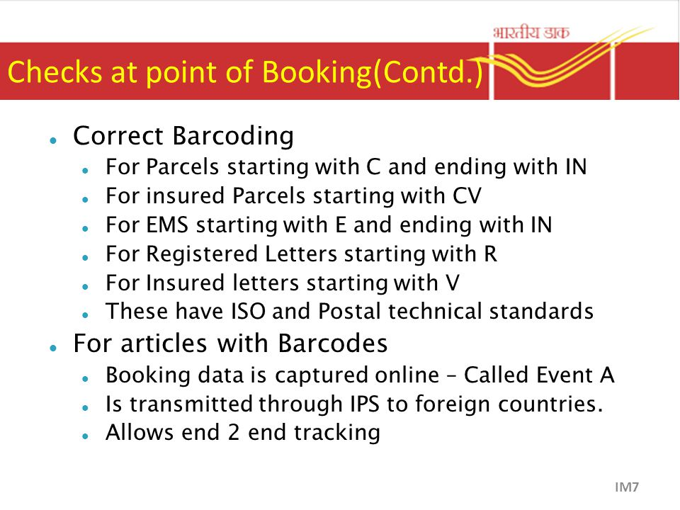 Checks at point of Booking(Contd.) Correct Barcoding For Parcels starting with C and ending with IN For insured Parcels starting with CV For EMS starting with E and ending with IN For Registered Letters starting with R For Insured letters starting with V These have ISO and Postal technical standards For articles with Barcodes Booking data is captured online – Called Event A Is transmitted through IPS to foreign countries.
