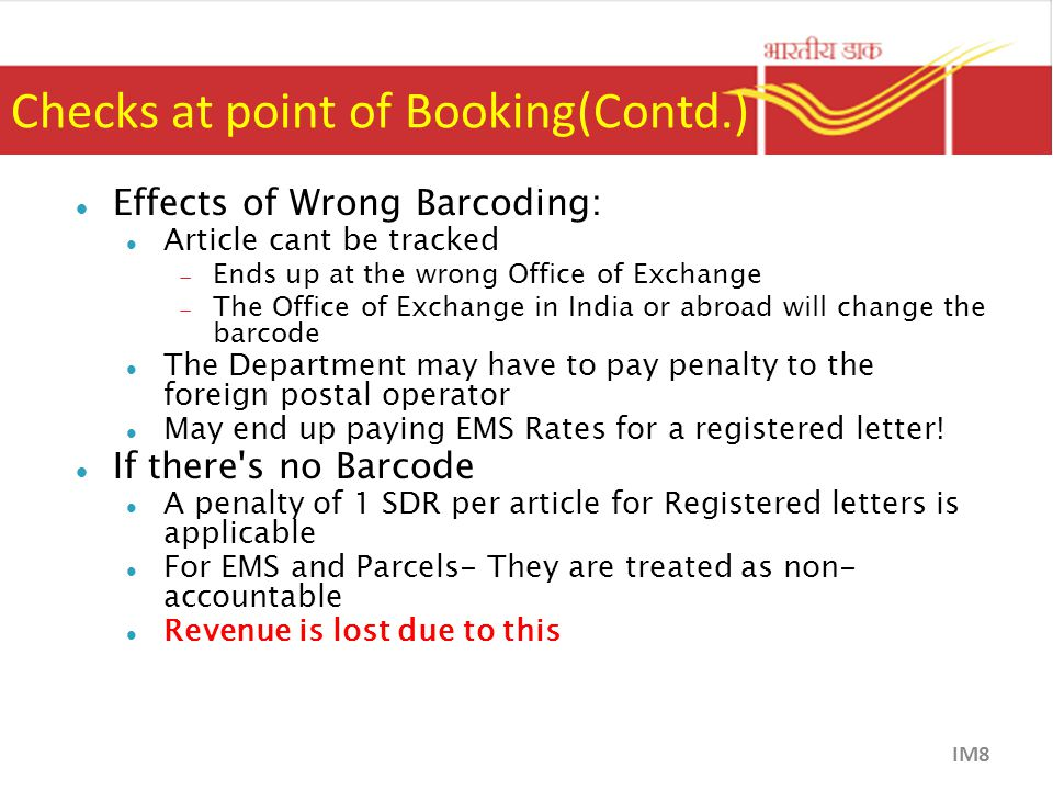 Checks at point of Booking(Contd.) Effects of Wrong Barcoding: Article cant be tracked  Ends up at the wrong Office of Exchange  The Office of Exchange in India or abroad will change the barcode The Department may have to pay penalty to the foreign postal operator May end up paying EMS Rates for a registered letter.