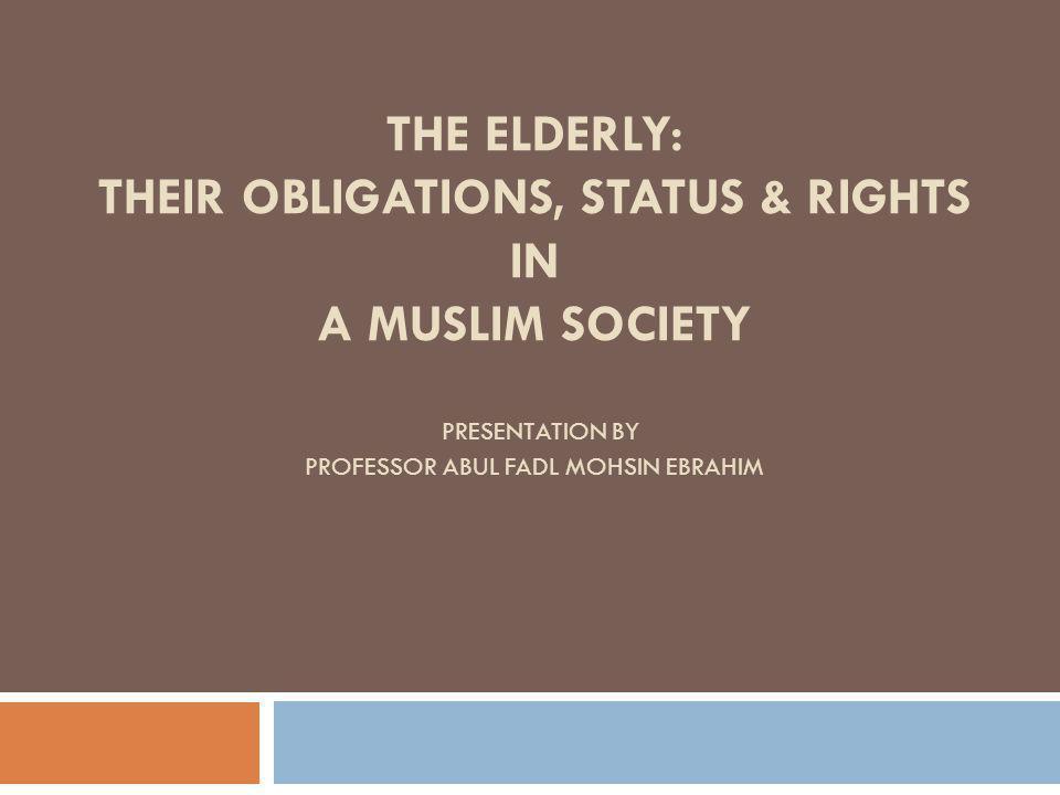 THE ELDERLY: THEIR OBLIGATIONS, STATUS & RIGHTS IN A MUSLIM SOCIETY PRESENTATION BY PROFESSOR ABUL FADL MOHSIN EBRAHIM