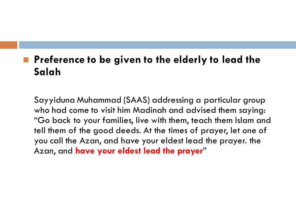 Preference to be given to the elderly to lead the Salah Sayyiduna Muhammad (SAAS) addressing a particular group who had come to visit him Madinah and advised them saying: Go back to your families, live with them, teach them Islam and tell them of the good deeds.