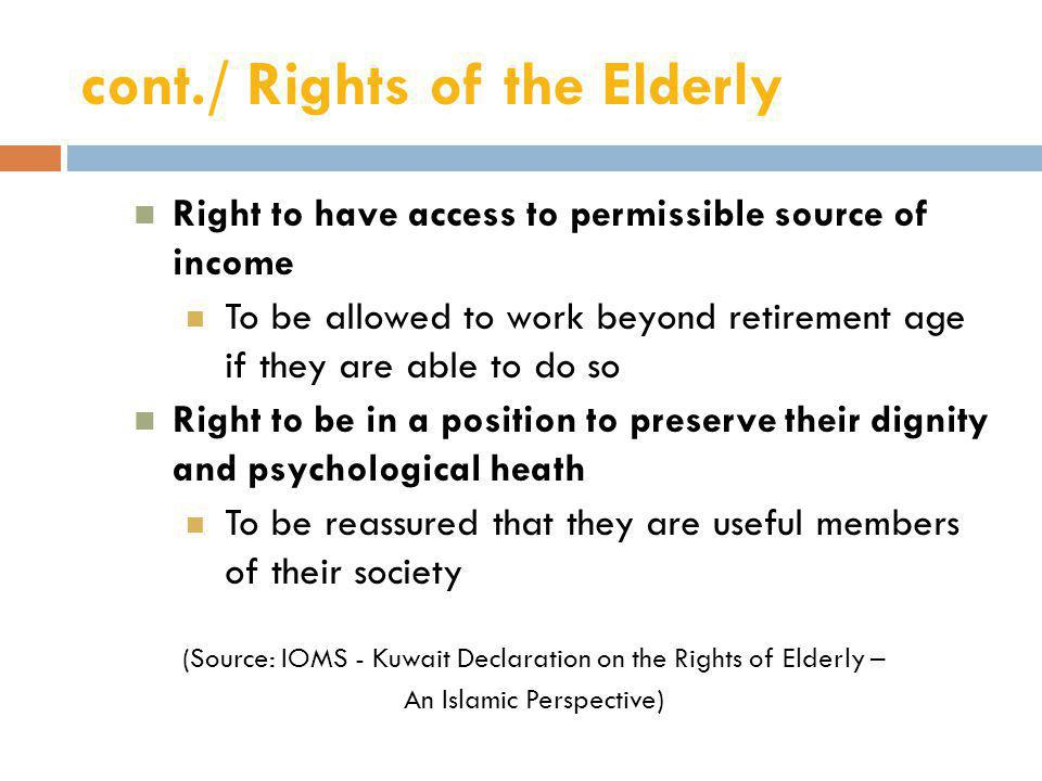 cont./ Rights of the Elderly Right to have access to permissible source of income To be allowed to work beyond retirement age if they are able to do so Right to be in a position to preserve their dignity and psychological heath To be reassured that they are useful members of their society (Source: IOMS - Kuwait Declaration on the Rights of Elderly – An Islamic Perspective)
