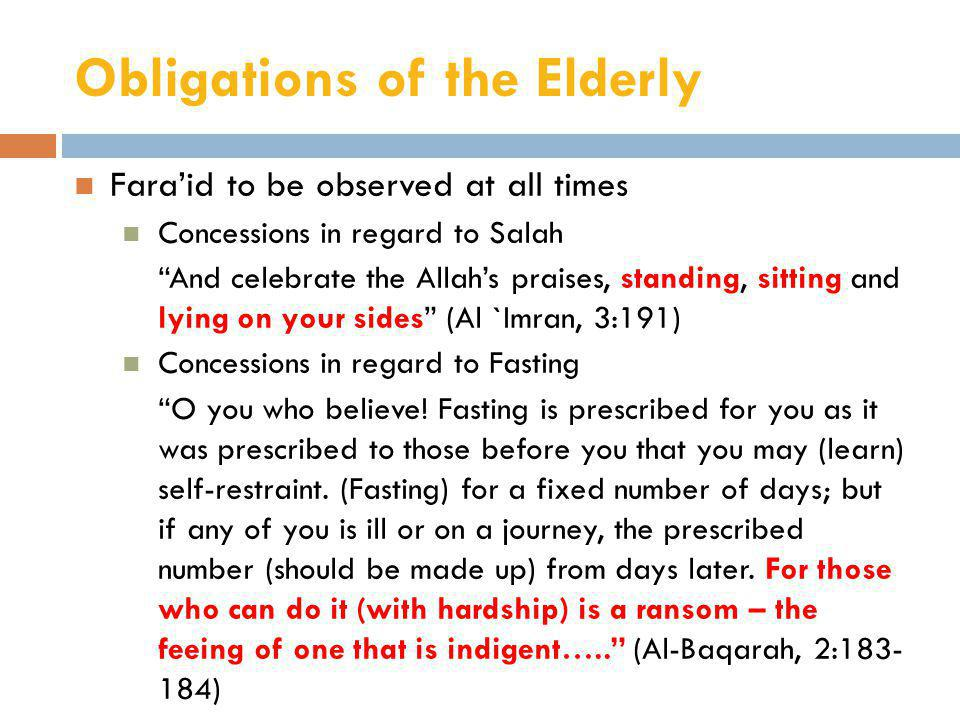 Obligations of the Elderly Fara'id to be observed at all times Concessions in regard to Salah And celebrate the Allah's praises, standing, sitting and lying on your sides (Al `Imran, 3:191) Concessions in regard to Fasting O you who believe.