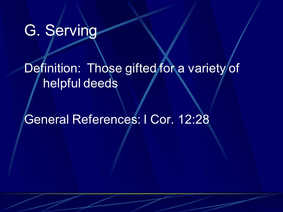 G. Serving Definition: Those gifted for a variety of helpful deeds General References: I Cor. 12:28