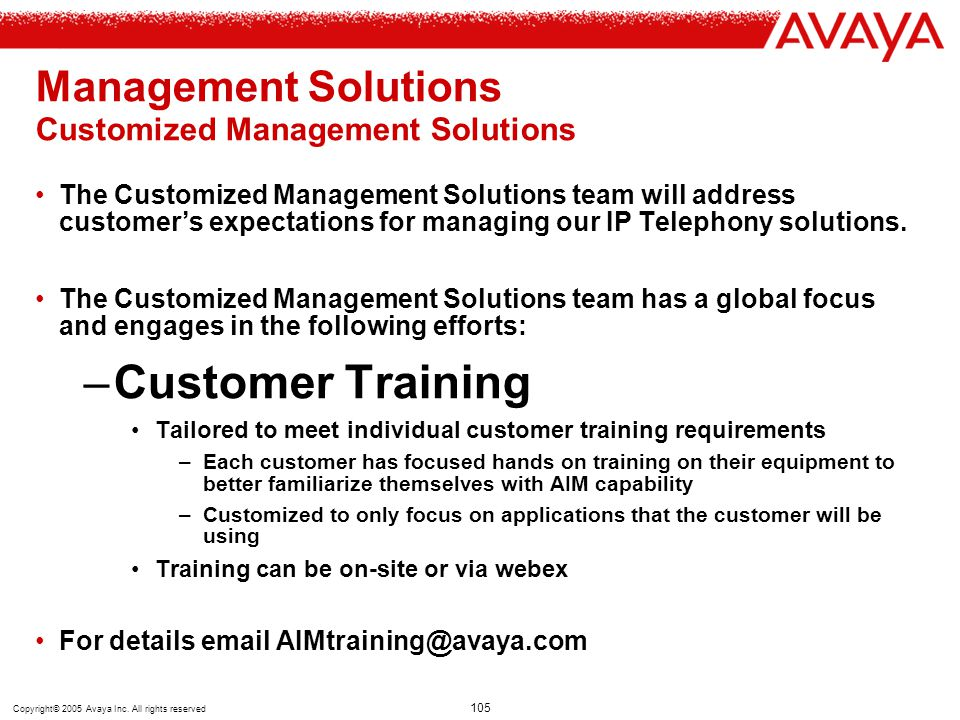 Copyright© 2005 Avaya Inc. All rights reserved 105 Management Solutions Customized Management Solutions The Customized Management Solutions team will