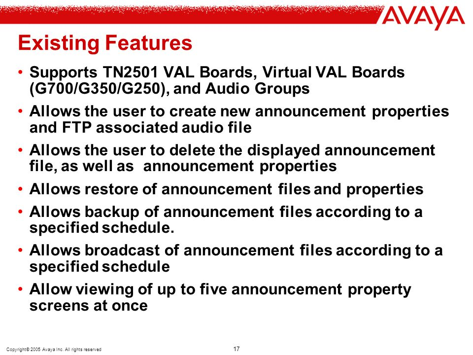 Copyright© 2005 Avaya Inc. All rights reserved 17 Existing Features Supports TN2501 VAL Boards, Virtual VAL Boards (G700/G350/G250), and Audio Groups