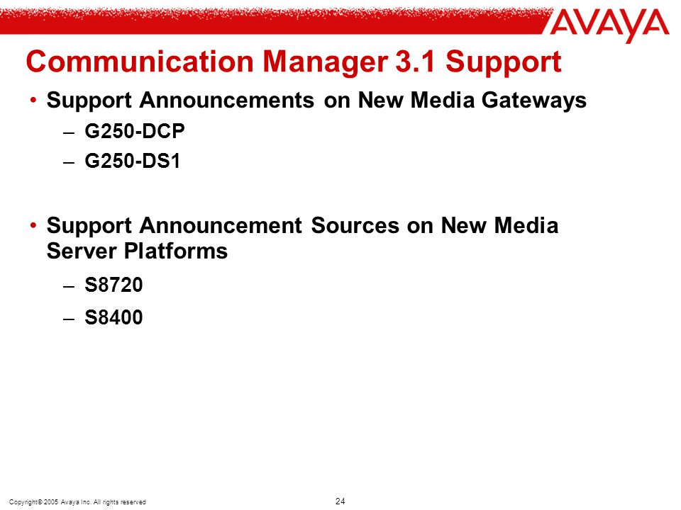 Copyright© 2005 Avaya Inc. All rights reserved 24 Communication Manager 3.1 Support Support Announcements on New Media Gateways –G250-DCP –G250-DS1 Su