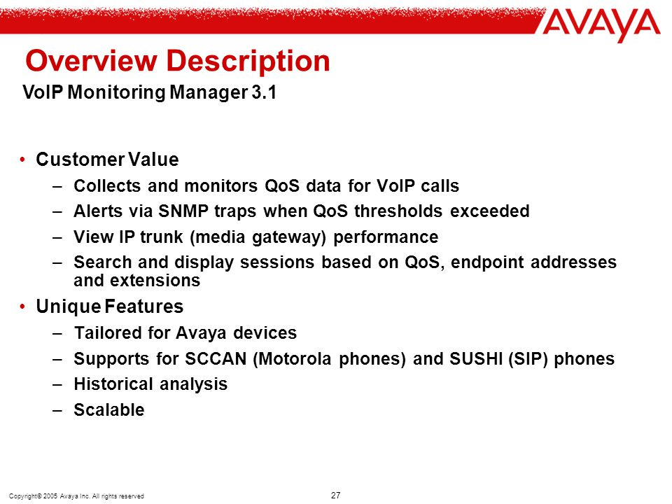 Copyright© 2005 Avaya Inc. All rights reserved 27 Overview Description Customer Value –Collects and monitors QoS data for VoIP calls –Alerts via SNMP