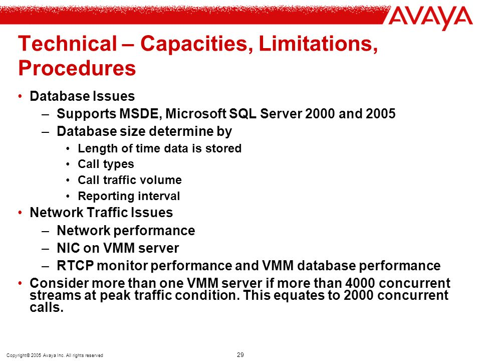 Copyright© 2005 Avaya Inc. All rights reserved 29 Technical – Capacities, Limitations, Procedures Database Issues –Supports MSDE, Microsoft SQL Server
