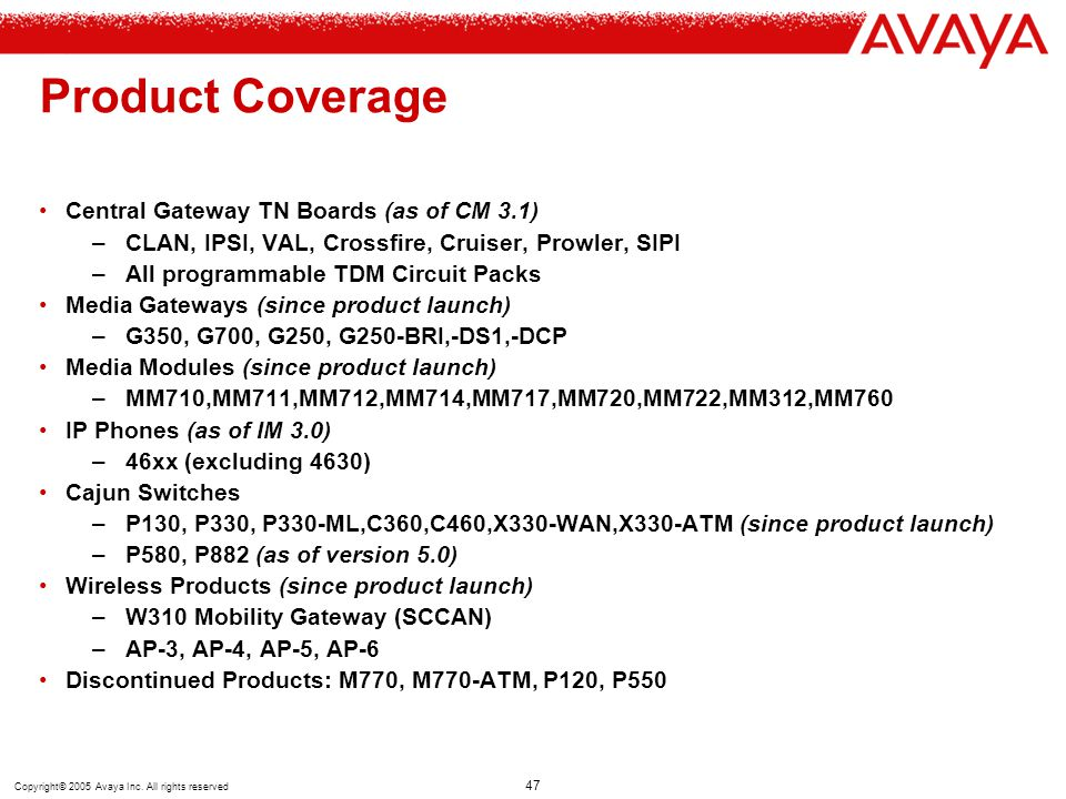 Copyright© 2005 Avaya Inc. All rights reserved 47 Product Coverage Central Gateway TN Boards (as of CM 3.1) –CLAN, IPSI, VAL, Crossfire, Cruiser, Prow
