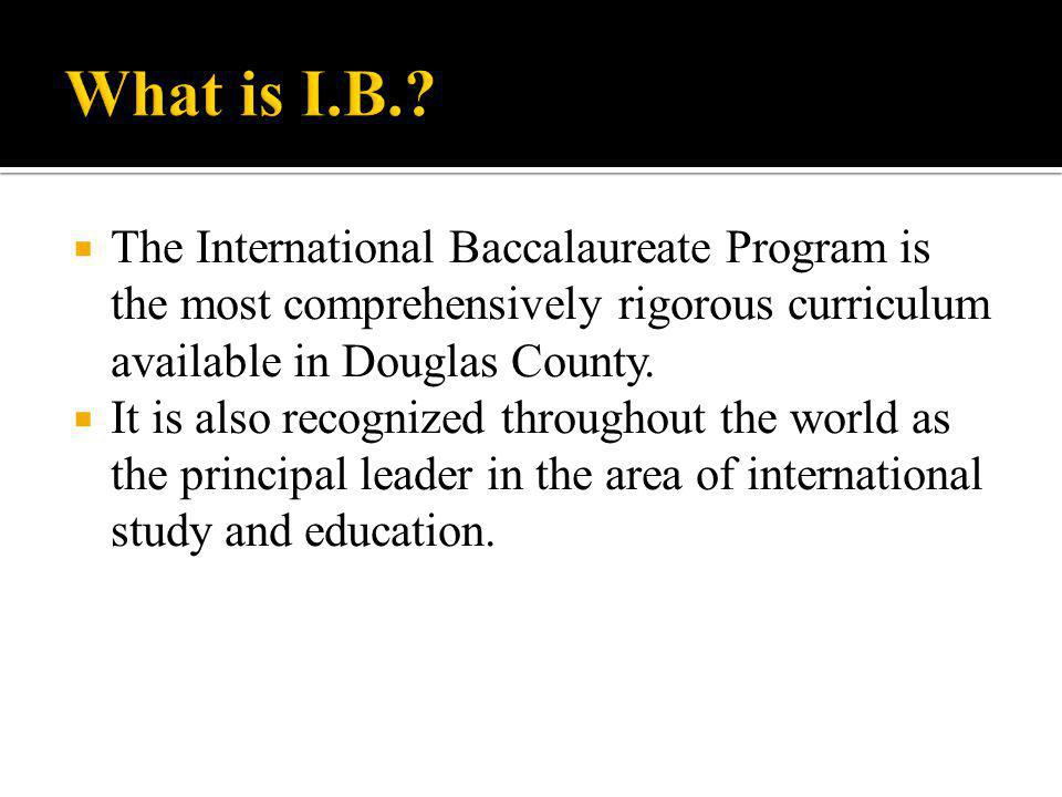  The International Baccalaureate Program is the most comprehensively rigorous curriculum available in Douglas County.
