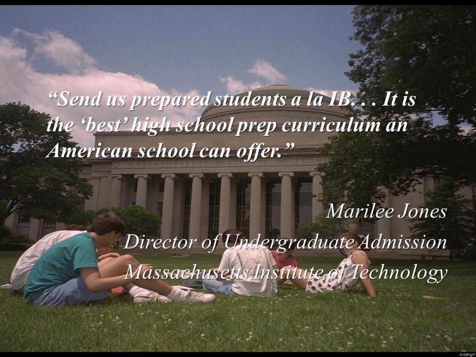 """Send us prepared students a la IB... It is the 'best' high school prep curriculum an American school can offer."" Marilee Jones Director of Undergradu"