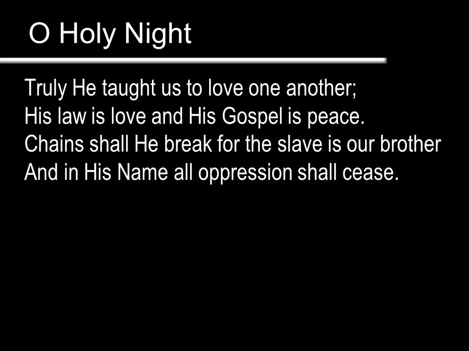 O Holy Night Truly He taught us to love one another; His law is love and His Gospel is peace.