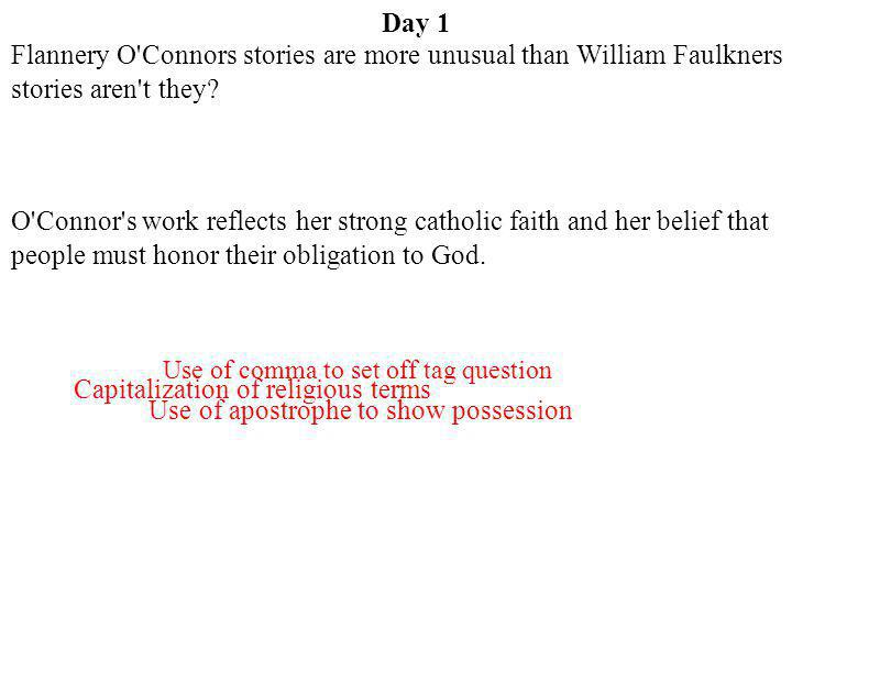 Day 1 Use of apostrophe to show possession Flannery O'Connors stories are more unusual than William Faulkners stories aren't they? O'Connor's work ref