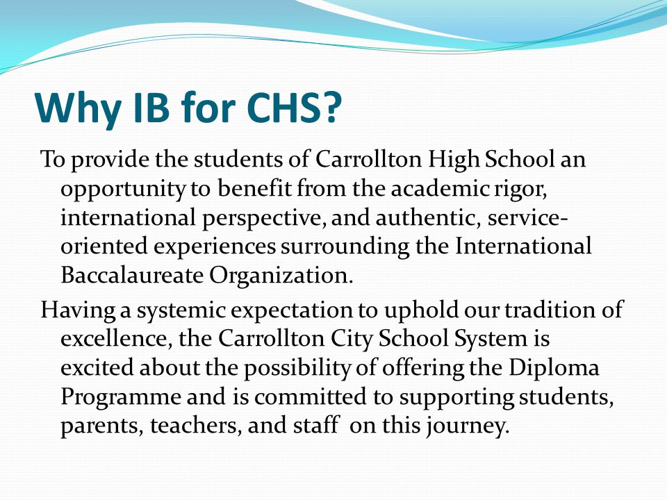 Why IB for CHS? To provide the students of Carrollton High School an opportunity to benefit from the academic rigor, international perspective, and au