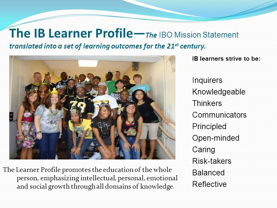 The IB Learner Profile— The IBO Mission Statement translated into a set of learning outcomes for the 21 st century. The Learner Profile promotes the e