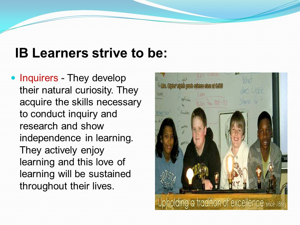 IB Learners strive to be: Inquirers - They develop their natural curiosity. They acquire the skills necessary to conduct inquiry and research and show