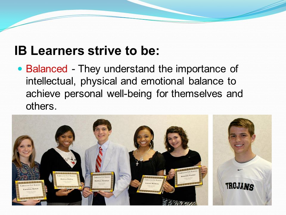 IB Learners strive to be: Balanced - They understand the importance of intellectual, physical and emotional balance to achieve personal well-being for