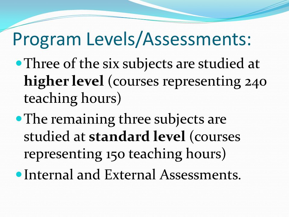 Program Levels/Assessments: Three of the six subjects are studied at higher level (courses representing 240 teaching hours) The remaining three subjec