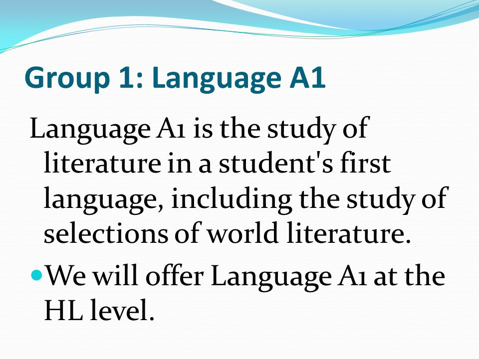 Group 1: Language A1 Language A1 is the study of literature in a student's first language, including the study of selections of world literature. We w