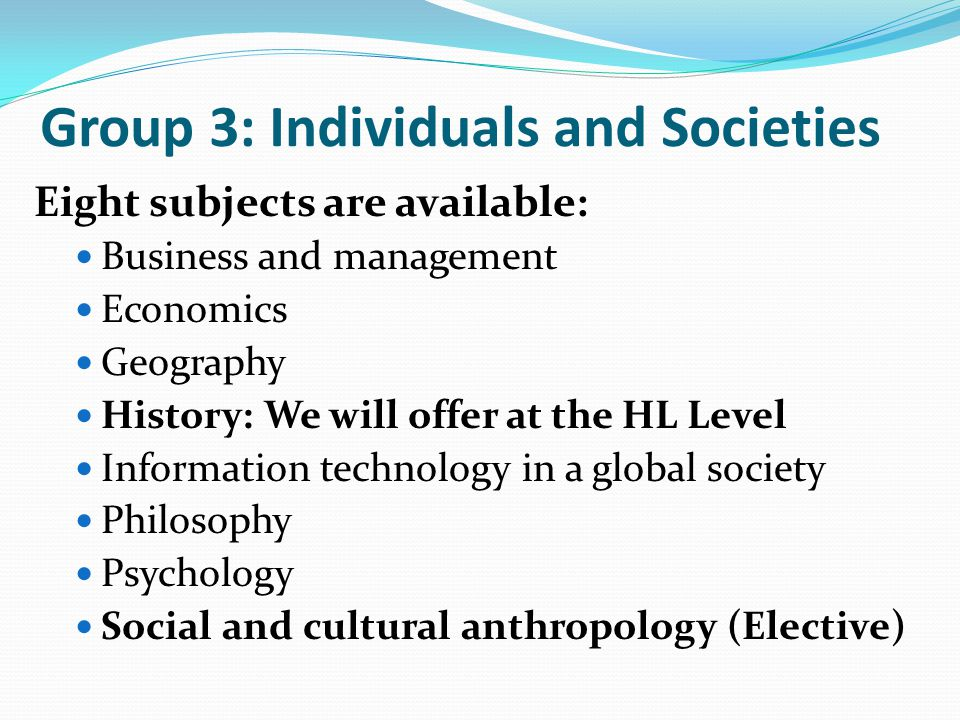 Group 3: Individuals and Societies Eight subjects are available: Business and management Economics Geography History: We will offer at the HL Level In