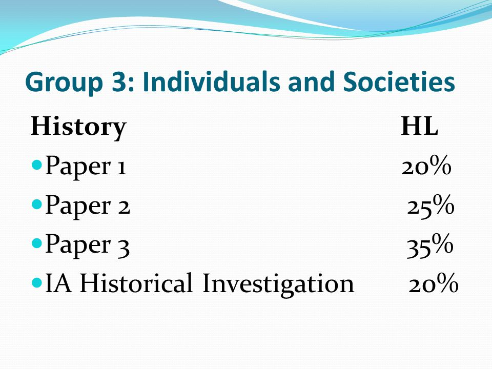 Group 3: Individuals and Societies History HL Paper 1 20% Paper 2 25% Paper 3 35% IA Historical Investigation 20%