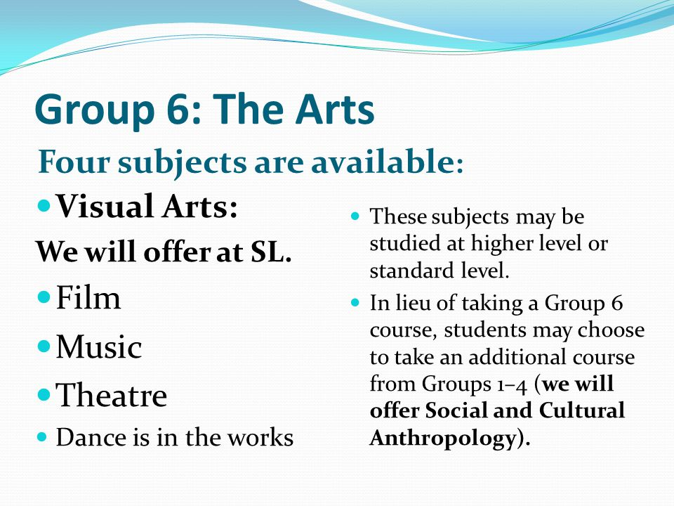 Group 6: The Arts Four subjects are available : Visual Arts: We will offer at SL. Film Music Theatre Dance is in the works These subjects may be studi