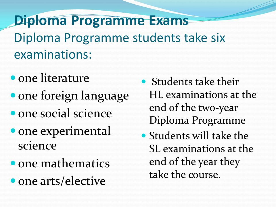 Diploma Programme Exams Diploma Programme students take six examinations: one literature one foreign language one social science one experimental scie