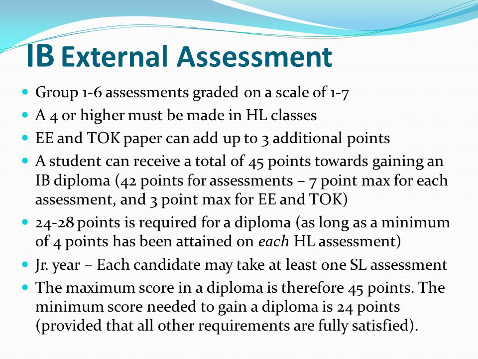 IB External Assessment Group 1-6 assessments graded on a scale of 1-7 A 4 or higher must be made in HL classes EE and TOK paper can add up to 3 additi