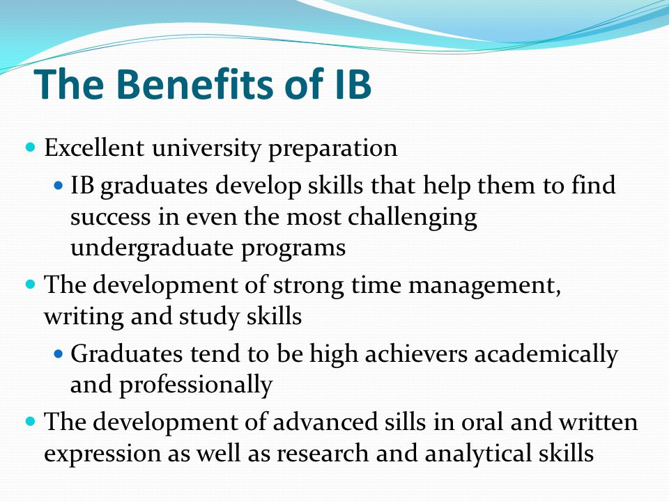 The Benefits of IB Excellent university preparation IB graduates develop skills that help them to find success in even the most challenging undergradu