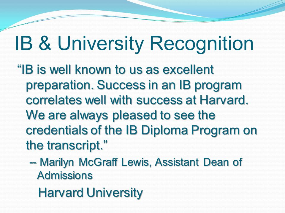 """IB & University Recognition """"IB is well known to us as excellent preparation. Success in an IB program correlates well with success at Harvard. We are"""