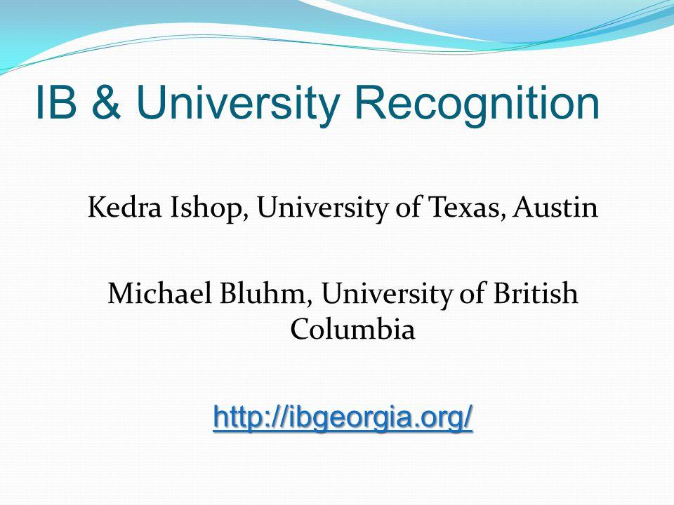 IB & University Recognition Kedra Ishop, University of Texas, Austin Michael Bluhm, University of British Columbia http://ibgeorgia.org/